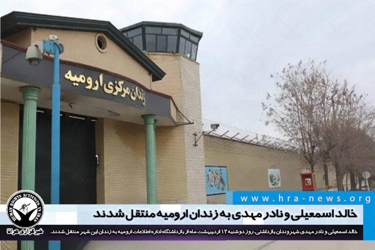 خالد اسمعیلی و نادر مهدی به زندان ارومیه منتقل شدند – خبرگزاری هرانا